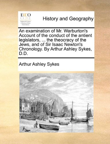 Read Online An examination of Mr. Warburton's Account of the conduct of the antient legislators. the theocracy of the Jews, and of Sir Isaac Newton's Chronology. By Arthur Ashley Sykes, D.D. ebook