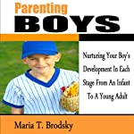 Parenting Boys: Nurturing Your Boy's Development in Each Stage from an Infant to a Young Adult   Maria T. Brodsky
