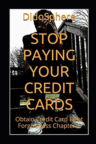 Stop Paying Your Credit Cards: Obtain Credit Card Debt Forgiveness   Volume 1 (Card Debt Credit)
