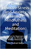How to Remove Stress and Anxiety through Mindfulness and Meditation:: Meditation for Beginners with Meditation for Anxiety and Mindful Meditation