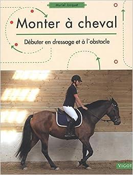 Monter à cheval: débuter en dressage et à lobstacle