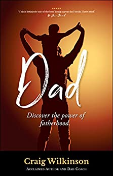Dad: Discover the Power of Fatherhood by [Wilkinson, Craig]