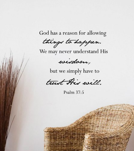 God has a reason for allowing things to happen. We may never understand His wisdom, but we simply have to trust His will. -Psalm 37:5 Vinyl wall art Inspirational quotes -