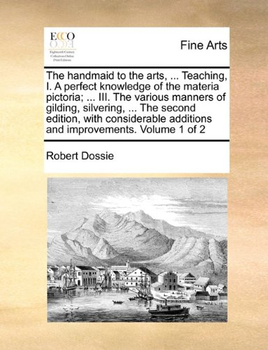 The handmaid to the arts, ... Teaching, I. A perfect knowledge of the materia pictoria; ... III. The various manners of gilding, silvering, ... The ... additions and improvements. Volume 1 of 2 PDF
