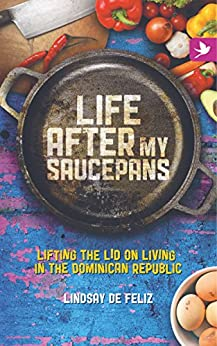 Life After My Saucepans: Lifting the Lid on Living in the Dominican Republic by [de Feliz, Lindsay]