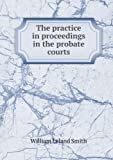 The Practice in Proceedings in the Probate Courts, William Leland Smith, 5518451075