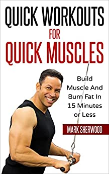 Quick Workouts For Quick Muscles: Build Muscle and Burn Fat in 15 Minutes or Less