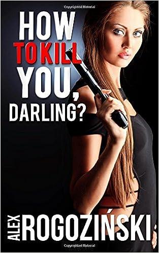 How To Kill You Darling Amazon Alex Rogozinski
