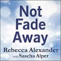 Not Fade Away: A Memoir of Senses Lost and Found Audiobook by Rebecca Alexander, Sascha Alper Narrated by Tavia Gilbert