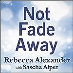 Not Fade Away: A Memoir of Senses Lost and Found | Rebecca Alexander,Sascha Alper