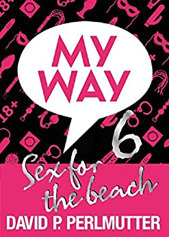 MY WAY 6: Sex For The Beach by [Perlmutter, David P]