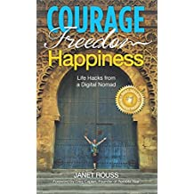 Courage Freedom Happiness: Life Hacks from a Digital Nomad