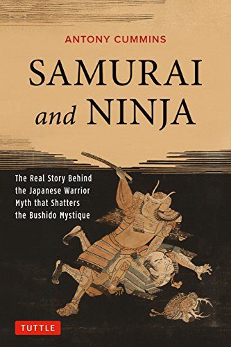 Samurai and Ninja: The Real Story Behind the Japanese Warrior Myth that Shatters the Bushido Mystique -
