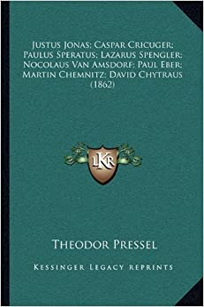 Justus Jonas: Caspar Cricuger: Paulus Speratus: Lazarus Spengler: Nocolaus Van Amsdorf: Paul Eber: Martin Chemnitz: David Chytraus (1862)