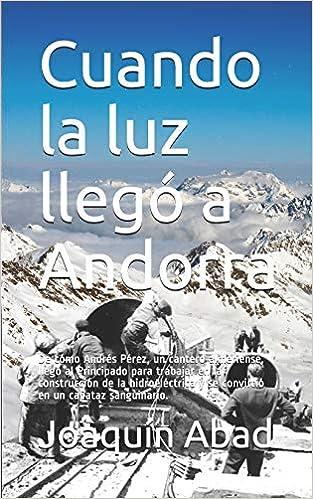 Cuando la luz llegó a Andorra: De cómo Andrés Pérez, un cantero almeriense, llegó al Principado para trabajar en la construcción de la hidroeléctrica y se ...