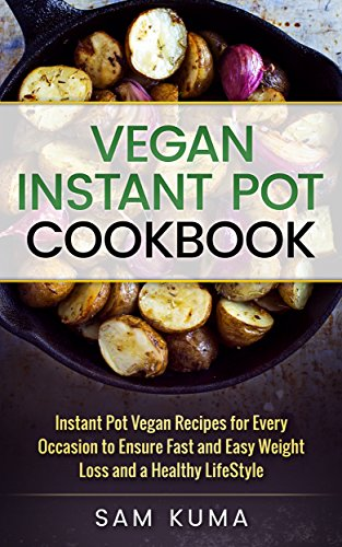 Vegan Instant Pot Cookbook: Instant Pot Vegan Recipes for Every Occasion to ensure Fast and Easy Weight Loss and a Healthy Lifestyle (Diary Free Plant-Based Vegan Cookbook for Beginners 1) by Sam Kuma