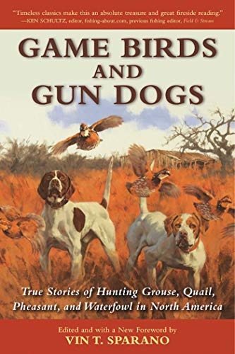 Game Birds and Gun Dogs: True Stories of Hunting Grouse, Quail, Pheasant, and Waterfowl in North America