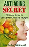 Anti Aging Secret: Ultimate Guide to Look & Feel 10 Years Younger [anti aging, anti aging diet, anti aging
