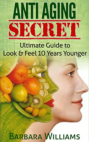 Anti Aging Secret: Ultimate Guide to Look & Feel 10 Years Younger [anti aging, anti aging diet, anti aging foods] (anti aging creme, anti aging tips, anti aging guide)