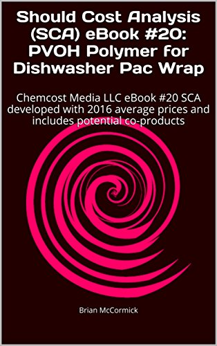 Should Cost Analysis (SCA) eBook #20:  PVOH Polymer for Dishwasher Pac Wrap: Chemcost Media LLC eBook #20 SCA developed with 2016 average prices and includes ... (Chemcost Media Should Cost Analysis)
