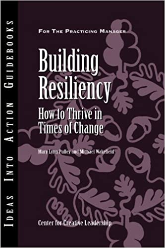 Download Building Resiliency: How to Thrive in Times of Change (J-B CCL (Center for Creative Leadership)) PDF