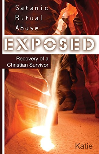 Satanic Ritual Abuse Exposed: Recovery of a Christian Survivor -