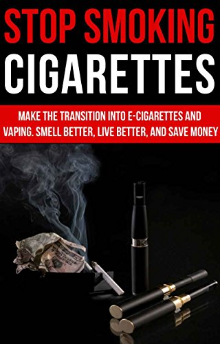 Stop Smoking Cigarettes: Make The Transition Into E-Cigarettes and Vaping   Smell Better, Live Better, and Save Money