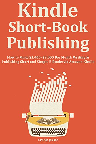 KINDLE SHORT BOOK PUBLISHING: How to Make $1,000- $3,000 Per Month Writing & Publishing Short and Simple E-Books via Amazon Kindle (English Edition)