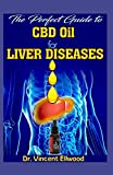 The Perfect Guide To CBD Oil for Liver Diseases: A Comprehesive account of all you need to know about Liver Diseases and How CBD Oil is the perfect cure for it and also how CBD Oil does this!
