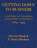Getting down to Business : A History of Business Education at Queen's, 1889-1999, Daub, Mervin and Buchan, P. Bruce, 0773520074