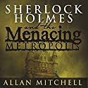 Sherlock Holmes and the Menacing Metropolis Audiobook by Allan Mitchell Narrated by Steve White