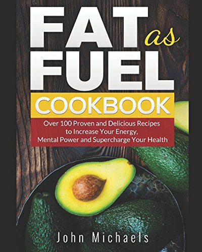 Fat as Fuel Cookbook: Over 100 Proven and Delicious Recipes to Increase Your Energy, Mental Power and Supercharge Your Health. Use Fat for Fuel.