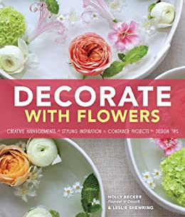Decorate With Flowers: Creative Arrangements * Styling Inspiration * Container Projects * Design Tips by [Becker, Holly, Shewring, Leslie]