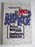 Only in America? : The Politics of the United States in Comparative Perspective, Wilson, Graham K., 1566430585