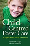 Child-Centred Foster Care : A Rights-Based Model for Practice, Goodyer, Annabel, 1849051747