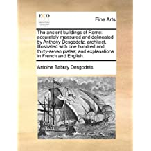 The Ancient Buildings of Rome: Accurately Measured and Delineated by Anthony Desgodetz, Architect. Illustrated with One Hundred and Thirty-Seven Plates; And Explanations in French and English. Volume 1 of 2