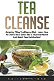 Tea Cleanse: Amazing 7 Day Tea Cleanse Diet - Learn How To Choose Your Detox Tea's, Improve Health And Boost Your Metabolism! (Tea Cleanse Diet, Weight Loss, Detox)