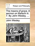 The Means of Grace a Sermon on Malachi III 7 by John Wesley, John Wesley, 1170914977