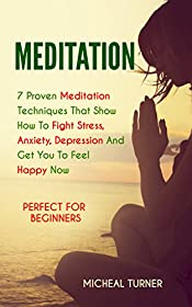 Meditation: 7 Proven Meditation Techniques That Show How To Fight Stress, Anxiety, Depression And Get You To Feel Happy Now. Perfect For Beginners (Mindfulness, Yoga, Meditating, Calmness)