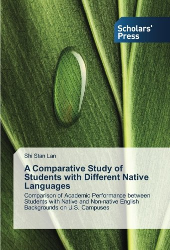 A Comparative Study of Students with Different Native Languages: Comparison of Academic Performance between Students with Native and Non-native English Backgrounds on U.S. Campuses by Scholars' Press