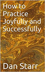 How to Practice Joyfully and Successfully