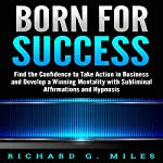 Born for Success: Find the Confidence to Take Action in Business and Develop a Winning Mentality with Subliminal Affirmations and Hypnosis | Richard G. Miles