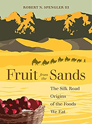 Fruit from the Sands: The Silk Road Origins of the Foods We Eat ...