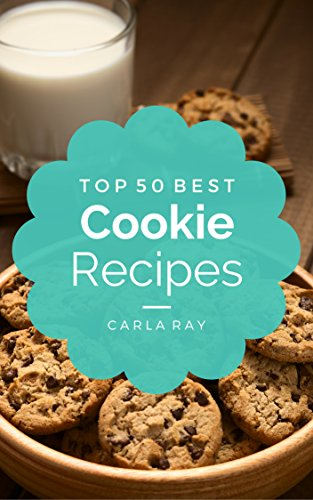 Cookies: Top 50 Best Cookie Recipes - The Quick, Easy, & Delicious Everyday Cookbook! by Carla Ray