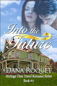 Into the Future (Heritage Time Travel Romance Series: PG-13 All Iowa Edition Book 2) by [Roquet, Dana]
