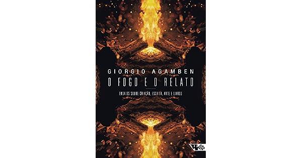 aa4665d1fe03 Amazon.com.br eBooks Kindle: O fogo e o relato: Ensaios sobre criação,  escrita, arte e livros, Giorgio Agamben