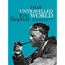 That Untravelled World: The autobiography of a pioneering mountaineer and explorer (Eric Shipton: The Mountain Travel Books)