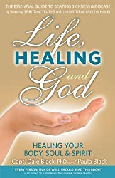 Life, Healing and God: The Essential Guide to Beating Sickness & Disease by Blending Spiritual Truths with the Natural Laws of Health
