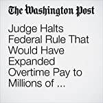 Judge Halts Federal Rule That Would Have Expanded Overtime Pay to Millions of Workers | Jonnelle Marte