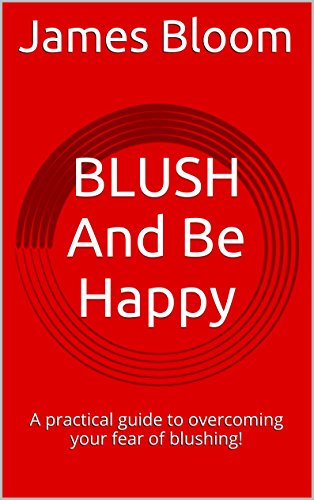 BLUSH And Be Happy: A practical guide to overcoming your fear of blushing!